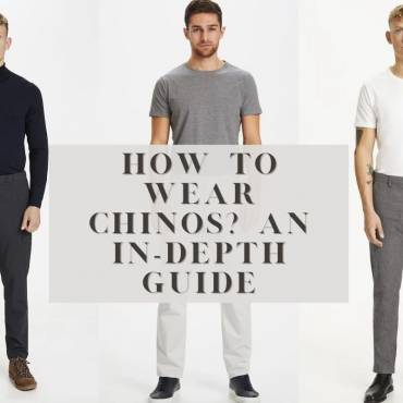How to wear Chinos – an in-depth guide